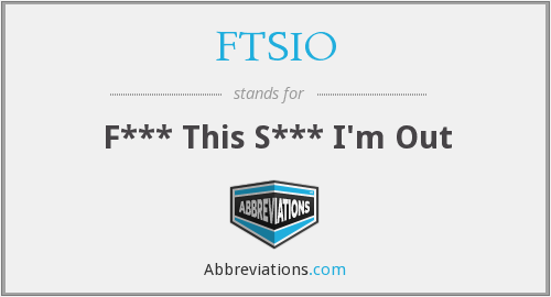 FTSIO - F*** This S*** I'm Out