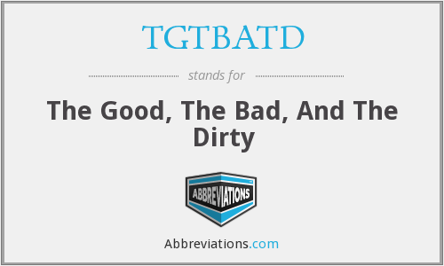 TGTBATD - The Good, The Bad, And The Dirty