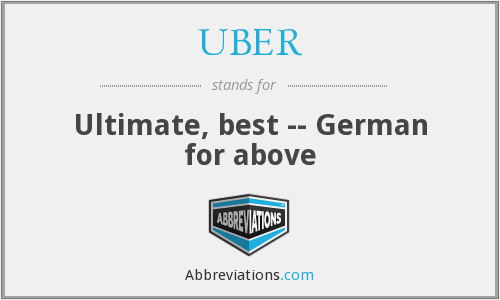 UBER - Ultimate, best -- German for above