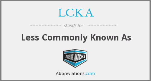 LCKA - Less Commonly Known As