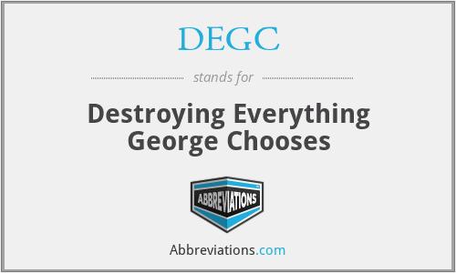 DEGC - Destroying Everything George Chooses
