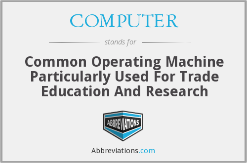 COMPUTER - Common Operating Machine Particularly Used For Trade Education And Research