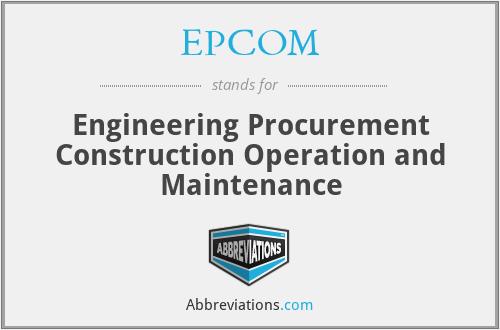 EPCOM - Engineering Procurement Construction Operation and Maintenance