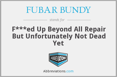FUBAR BUNDY - F***ed Up Beyond All Repair But Unfortunately Not Dead Yet