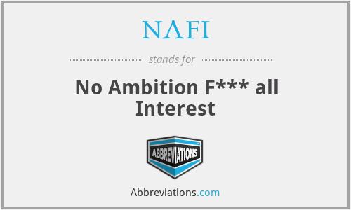 NAFI - No Ambition F*** all Interest