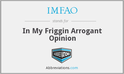 IMFAO - In My Friggin Arrogant Opinion