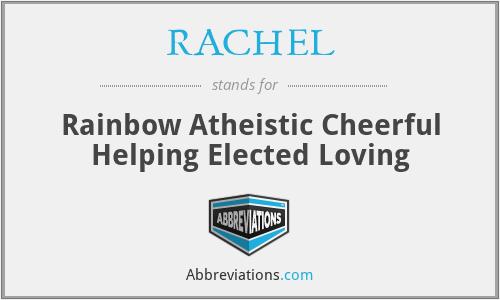 RACHEL - Rainbow Atheistic Cheerful Helping Elected Loving