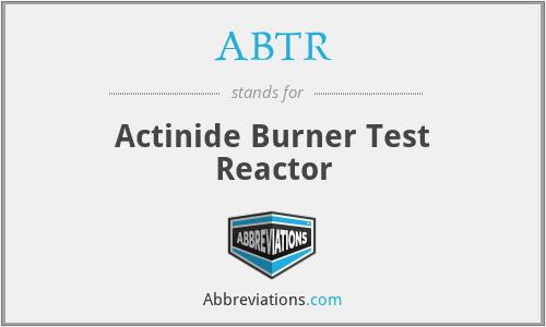 ABTR - Actinide Burner Test Reactor