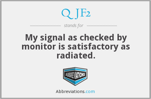 QJF2 - My signal as checked by monitor is satisfactory as radiated.