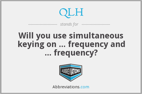 QLH - Will you use simultaneous keying on ... frequency and ... frequency?