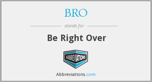 BRO - Be Right Over
