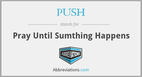 PUSH - Pray Until Sumthing Happens