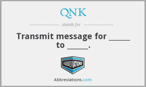 QNK - Transmit message for ______ to ______.