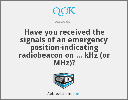 QOK - Have you received the signals of an emergency position-indicating radiobeacon on ... kHz (or MHz)?