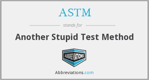 ASTM - Another Stupid Test Method
