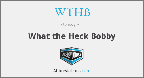 WTHB - What the Heck Bobby