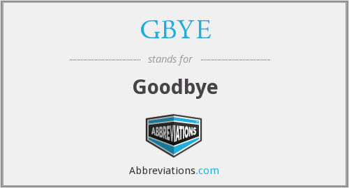 What does GBYE stand for?