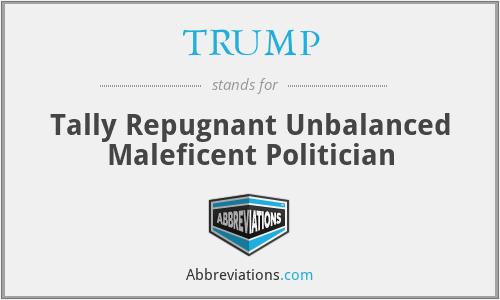TRUMP - Tally Repugnant Unbalanced Maleficent Politician