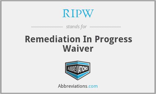 RIPW - Remediation In Progress Waiver