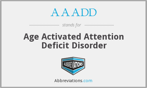 AAADD - Age Activated Attention Deficit Disorder