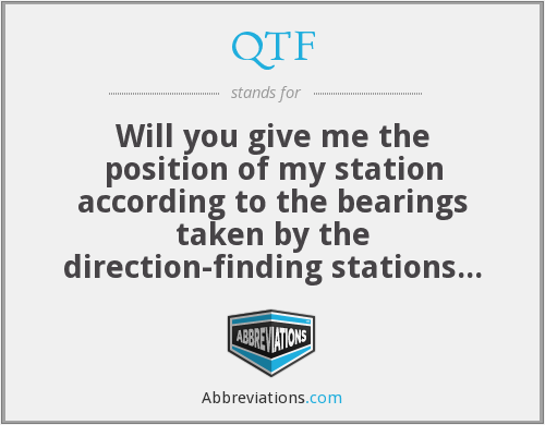 QTF - Will you give me the position of my station according to the bearings taken by the direction-finding stations which you control?