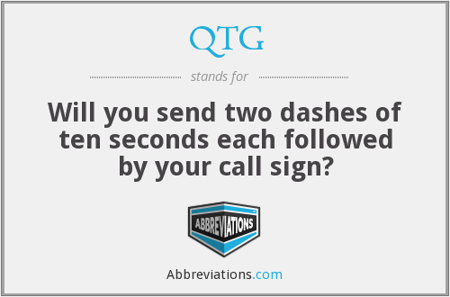 QTG - Will you send two dashes of ten seconds each followed by your call sign?