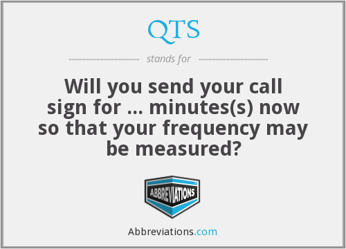 QTS - Will you send your call sign for ... minutes(s) now so that your frequency may be measured?