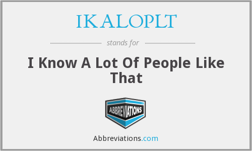IKALOPLT - I Know A Lot Of People Like That