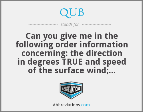 QUB - Can you give me in the following order information concerning: the direction in degrees TRUE and speed of the surface wind; visibility; present weather; and amount, type and height of base of cloud above surface elevation at (place of observation)?