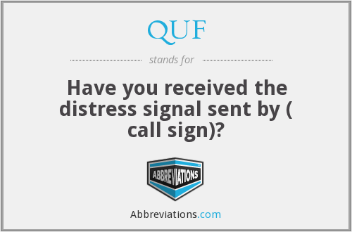 QUF - Have you received the distress signal sent by ( call sign)?