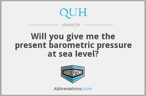 QUH - Will you give me the present barometric pressure at sea level?