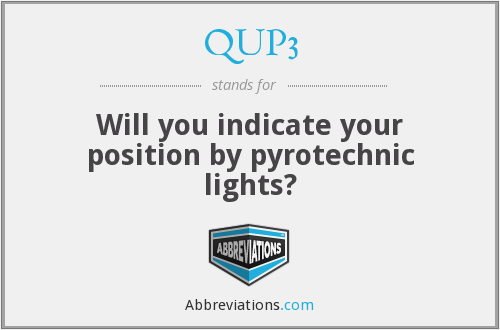 QUP3 - Will you indicate your position by pyrotechnic lights?