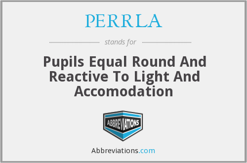 PERRLA - Pupils Equal Round And Reactive To Light And Accomodation