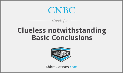 CNBC - Clueless notwithstanding Basic Conclusions