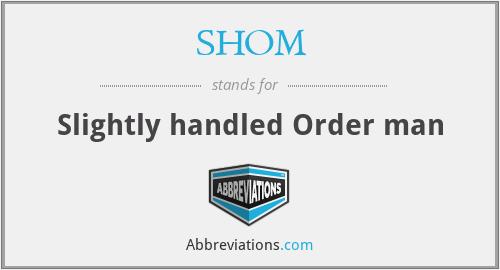 SHOM - Slightly handled Order man