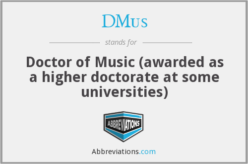 DMus - Doctor of Music (awarded as a higher doctorate at some universities)