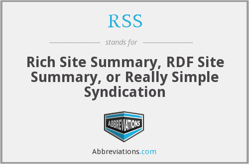 RSS - Rich Site Summary, RDF Site Summary, or Really Simple Syndication