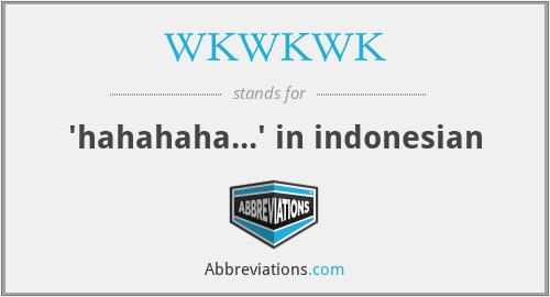 WKWKWK - 'hahahaha...' in indonesian