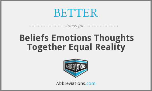BETTER - Beliefs Emotions Thoughts Together Equal Reality