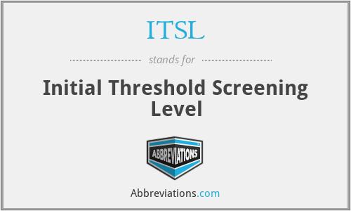 ITSL - Initial Threshold Screening Level