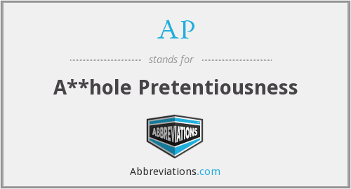 AP - A**hole Pretentiousness