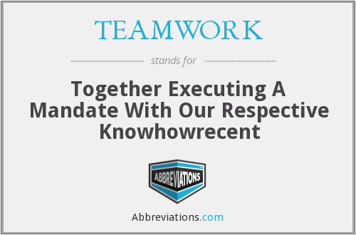 TEAMWORK - Together Executing A Mandate With Our Respective Knowhowrecent