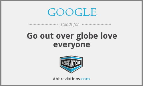 GOOGLE - Go out over globe love everyone