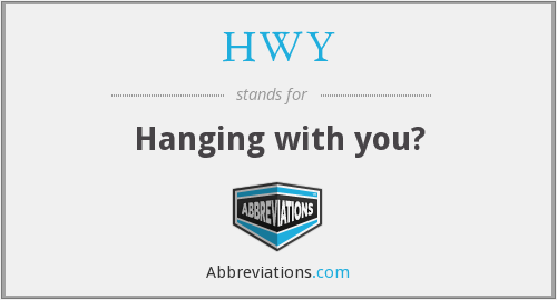 HWY - Hanging with you?