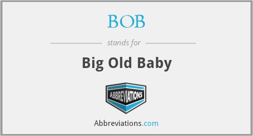 BOB - Big Old Baby