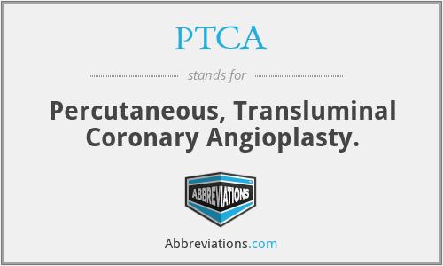 PTCA - Percutaneous, Transluminal Coronary Angioplasty.