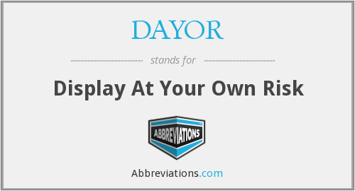 DAYOR - Display At Your Own Risk