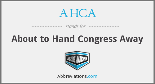 AHCA - About to Hand Congress Away