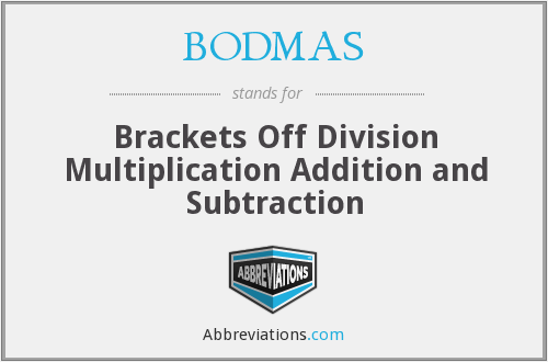BODMAS - Brackets Off Division Multiplication Addition and Subtraction