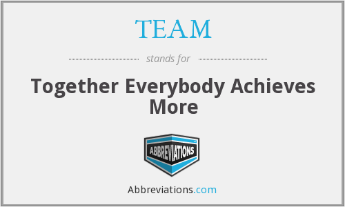 TEAM - Together Everybody Achieves More